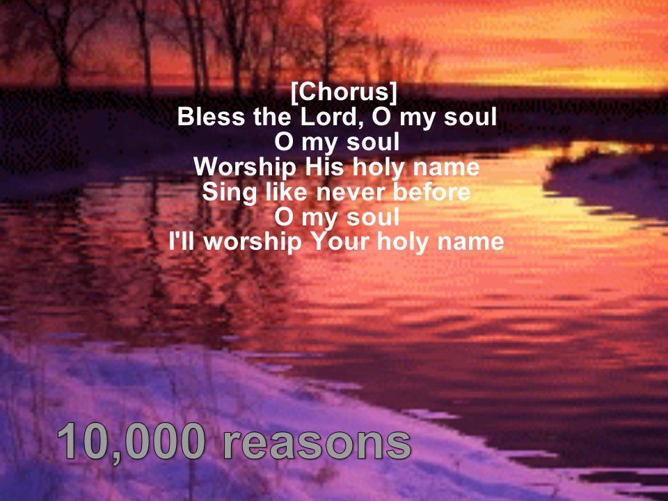 [Chorus] Bless the Lord, O my soul O my soul Worship His holy name Sing like never before O my soul I ll worship Your holy name